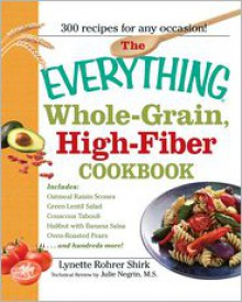 The Everything Whole-Grain, High-Fiber Cookbook: Delicious, Heart-Healthy Snacks and Meals the Whole Family Will Love - Lynette Rohrer Shirk