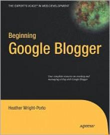 Beginning Google Blogger - Heather Wright-Porto