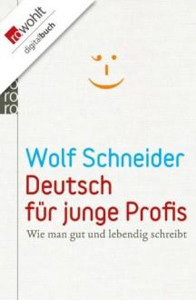 Deutsch für junge Profis: Wie man gut und lebendig schreibt (German Edition) - Wolf Schneider