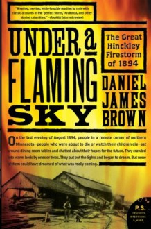 Under a Flaming Sky: The Great Hinckley Firestorm of 1894 (P.S.) - Daniel James Brown