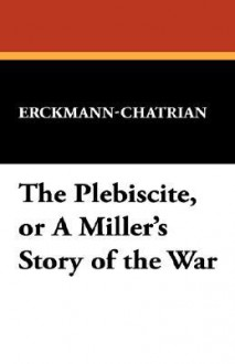 The Plebiscite, or a Miller's Story of the War - Erckmann-Chatrian