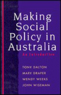 Making Social Policy in Australia: An Introduction - Tony Dalton, Mary Draper, Wendy Weeks, John Wiseman