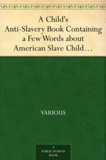 A Child's Anti-Slavery Book Containing a Few Words about American Slave Children and Stories of Slave-Life. - Various