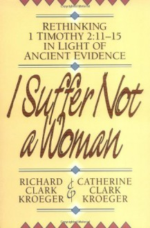 I Suffer Not a Woman: Rethinking I Timothy 2:11-15 in Light of Ancient Evidence - Richard Clark Kroeger,Catherine Clark Kroeger