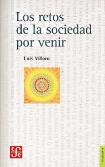 Los Retos de la Sociedad Por Venir: Ensayos Sobre Justicia, Democracia y Multiculturalismo - Luis Villoro