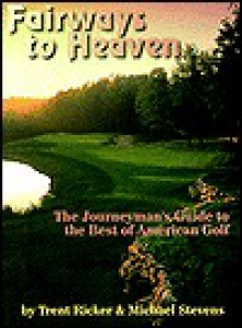 Fairways to Heaven: The Journeyman's Guide to the Best of American Golf - Trent Ricker, Michael Stevens