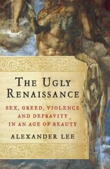 The Ugly Renaissance: Sex, Greed, Violence and Depravity in an Age of Beauty - Alexander Lee