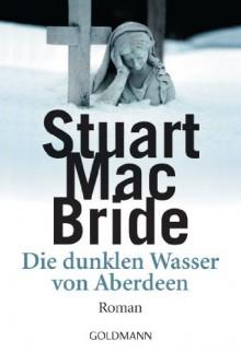 Die dunklen Wasser von Aberdeen: Roman (German Edition) - Stuart MacBride, Andreas Jäger