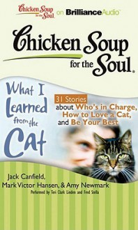 Chicken Soup for the Soul: What I Learned from the Cat: 31 Stories about Who's in Charge, How to Love a Cat, and Be Your Best - Jack Canfield, Mark Victor Hansen, Amy Newmark, Wendy Diamond