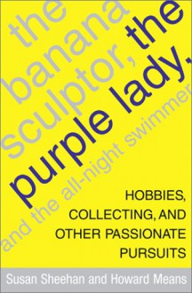 The Banana Sculptor, the Purple Lady, and the All-Night Swimmer: Hobbies, Collecting, and Other Passionate Pursuits - Susan Sheehan, Howard Means
