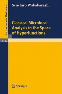 Classical Microlocal Analysis in the Space of Hyperfunctions (Lecture Notes in Mathematics) - Seiichiro Wakabayashi