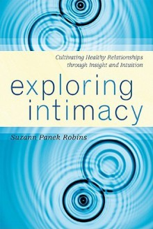 Exploring Intimacy: Cultivating Healthy Relationships Through Insight and Intuition - Suzann Panek Robins