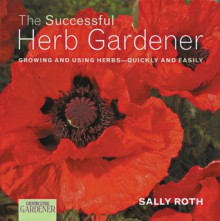 Country Living Gardener The Successful Herb Gardener: Growing and Using Herbs--Quickly and Easily - Sally Roth, Country Living Gardening