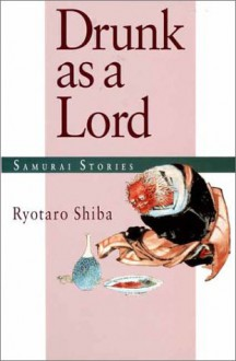Drunk as a Lord: Samurai Stories - Ryōtarō Shiba