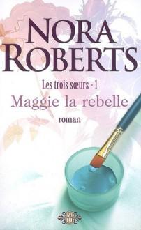 Maggie la rebelle (Les trois soeurs, #1) - Nora Roberts