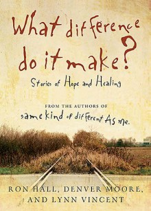 What difference do it make? - Stories of Hope and Healing - Ron Hall, Denver Moore, Lynn Vincent