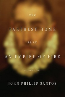 The Farthest Home Is in an Empire of Fire: A Tejano Elegy - John Phillip Santos