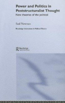 Power and Politics in Poststructuralist Thought: New Theories of the Political - Saul Newman