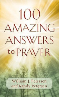 100 Amazing Answers to Prayer - William J. Petersen, Randy Petersen