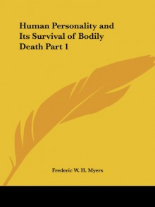 Human Personality and Its Survival of Bodily Death Part 1 - Frederic William Henry Myers