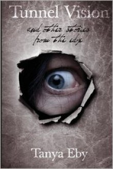 Tunnel Vision And Other Stories From The Edge - Tanya Eby