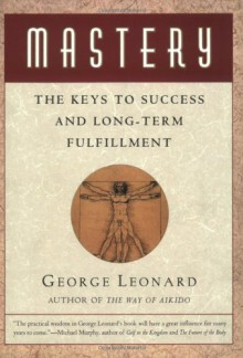 Mastery: The Keys to Success and Long-Term Fulfillment - George Leonard