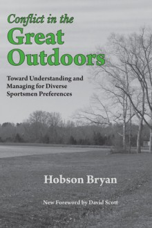 Conflict in the Great Outdoors: Toward Understanding and Managing for Diverse Sportsmen Preferences - Hobson Bryan, David Scott