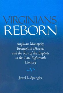 Virginians Reborn: Anglican Monopoly, Evangelical Dissent, and the Rise of the Baptists in the Late Eighteenth Century - Jewel L. Spangler