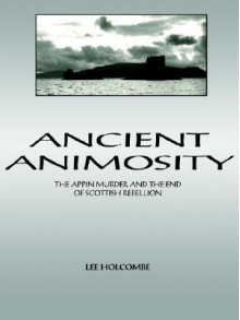 Ancient Animosity: The Appin Murder and the End of Scottish Rebellion - Lee Holcombe