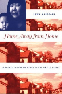 Home Away from Home: Japanese Corporate Wives in the United States - Sawa Kurotani