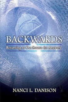 Backwards: Returning to Our Source for Answers - Nanci L. Danison