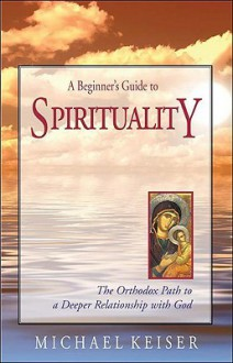 A Beginner's Guide to Spirituality: The Orthodox Path to a Deeper Relationship with God - Michael Keiser