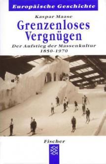 Grenzenloses Vergnügen: Der Aufstieg der Massenkultur 1850-1970 - Kaspar Maase