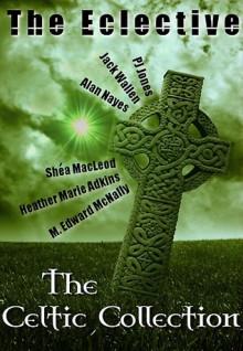 The Eclective: The Celtic Collection - Heather Marie Adkins, Jack Wallen, M. Edward McNally, P.J. Jones, Alan Nayes, Shéa MacLeod