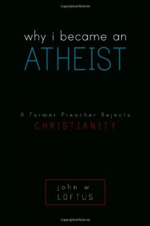 Why I Became an Atheist: A Former Preacher Rejects Christianity - John W. Loftus