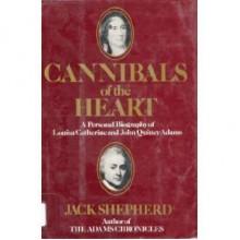 Cannibals of the Heart: A Personal Biography of Louisa Catherine & John Quincy Adams - Jack Shepherd