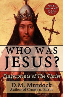 Who Was Jesus? Fingerprints of The Christ - D.M. Murdock, Acharya S