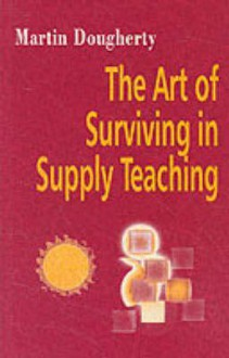 Art of Surviving in Supply Teaching - Martin J. Dougherty, Dougherty, Neil Coram