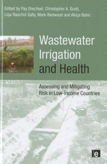 Wastewater Irrigation and Health: Assessing and Mitigating Risk in Low-Income Countries - Pay Drechsel, Christopher Thomas Scott, Akica Bahri, Liqa Raschid-Sally
