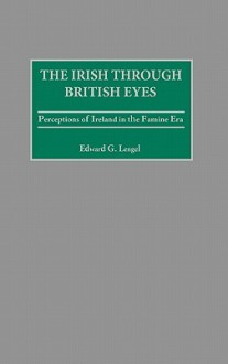 The Irish Through British Eyes: Perceptions Of Ireland In The Famine Era - Edward G. Lengel