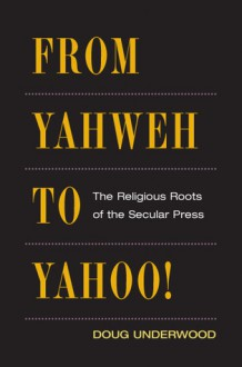 From Yahweh to Yahoo!: The Religious Roots of the Secular Press - Doug Underwood
