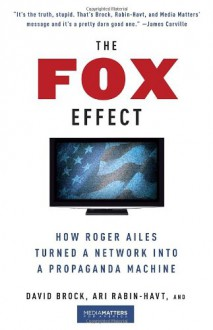 The Fox Effect: How Roger Ailes Turned a Network into a Propaganda Machine - David Brock, Ari Rabin-Havt, MediaMatters.org