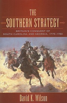 The Southern Strategy: Britain's Conquest of South Carolina and Georgia, 1775-1780 - David K. Wilson