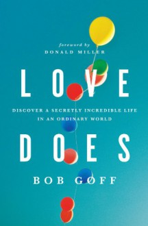 Love Does: Discover a Secretly Incredible Life in an Ordinary World - Bob Goff