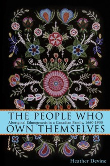 The People Who Own Themselves: Aboriginal Ethnogenesis in a Canadian Family, 1660-1900 - Heather Devine
