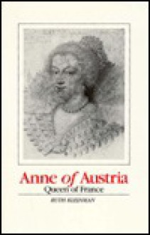 Anne of Austria: Queen of France - RUTH KLEINMAN