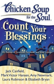 Chicken Soup for the Soul: Count Your Blessings: 101 Stories of Gratitude, Fortitude, and Silver Linings - Jack Canfield, Mark Victor Hansen, Amy Newmark, Laura Robinson, Elizabeth Bryan