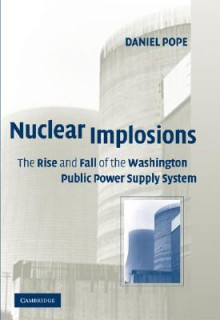 Nuclear Implosions: The Rise and Fall of the Washington Public Power Supply System - Daniel Pope