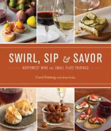 Swirl, Sip & Savor: Northwest Wine and Small Plate Pairings - Carol Frieberg, Andy Perdue