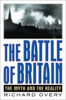 The Battle of Britain: The Myth and the Reality - Richard Overy;R. J. Overy